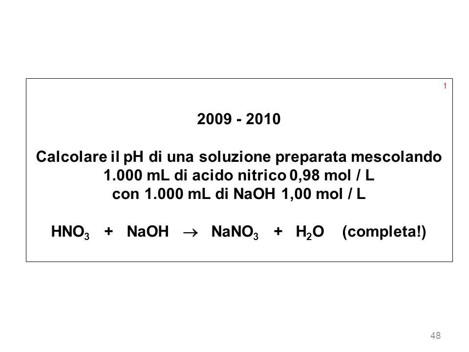 48 1 2009 - 2010 Calcolare il pH di una soluzione preparata mescolando 1.000 mL di acido nitrico 0,98 mol / L con 1.000 mL di NaOH 1,00 mol / L HNO 3