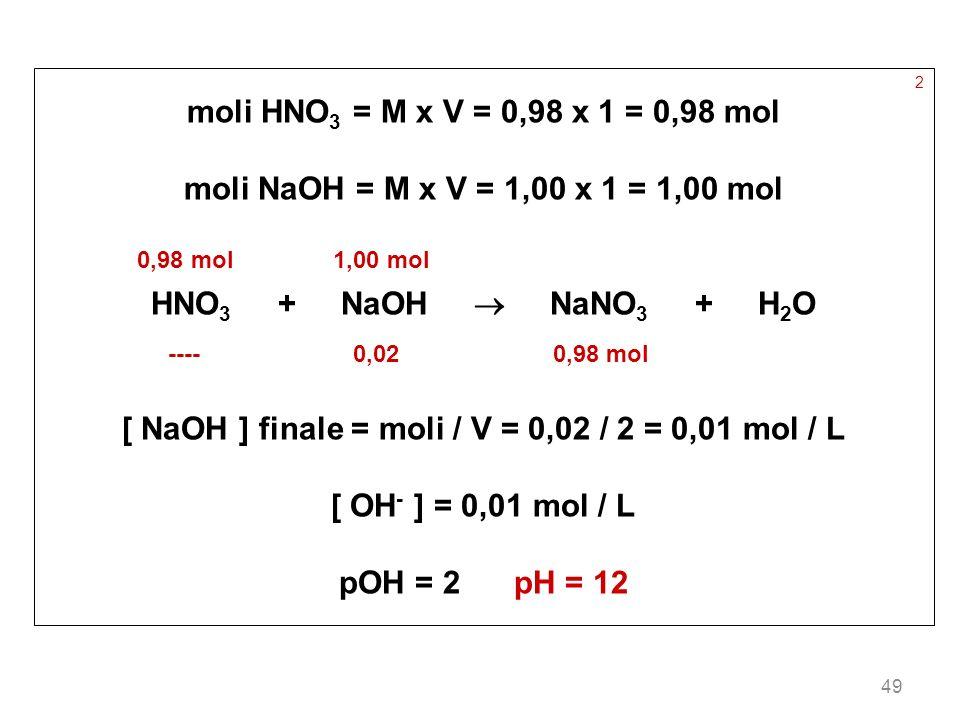 49 2 moli HNO 3 = M x V = 0,98 x 1 = 0,98 mol moli NaOH = M x V = 1,00 x 1 = 1,00 mol 0,98 mol 1,00 mol HNO 3 + NaOH NaNO 3 + H 2 O ---- 0,02 0,98 mol
