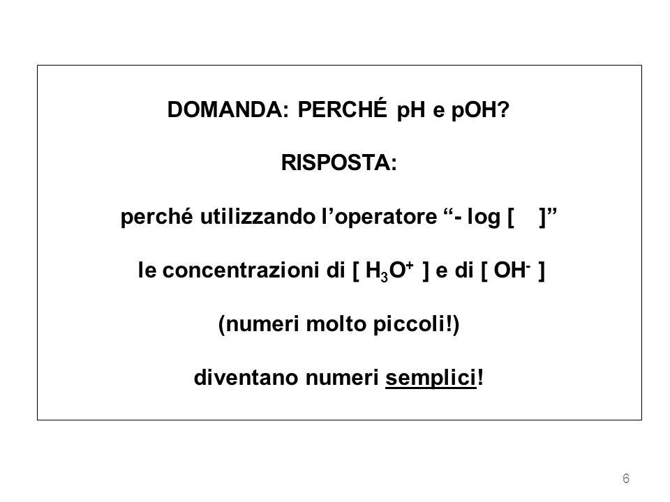 6 DOMANDA: PERCHÉ pH e pOH? RISPOSTA: perché utilizzando loperatore - log [ ] le concentrazioni di [ H 3 O + ] e di [ OH - ] (numeri molto piccoli!) d