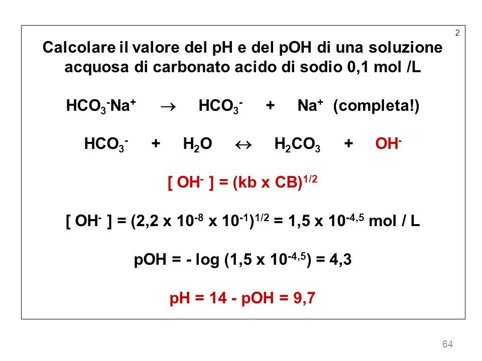 64 2 Calcolare il valore del pH e del pOH di una soluzione acquosa di carbonato acido di sodio 0,1 mol /L HCO 3 - Na + HCO 3 - + Na + (completa!) HCO