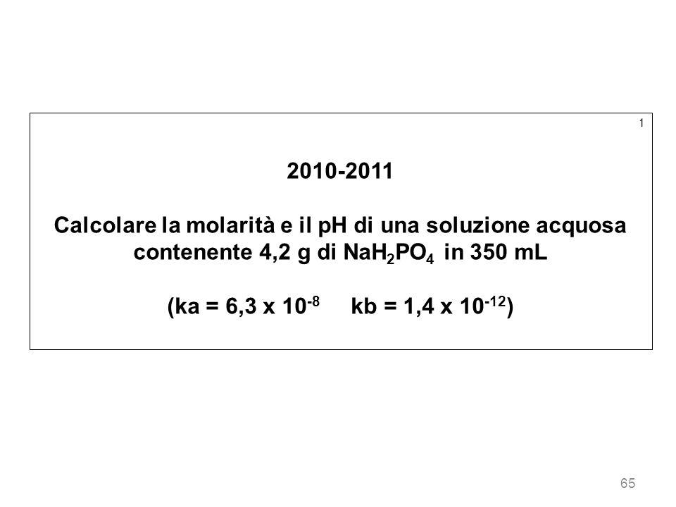 65 1 2010-2011 Calcolare la molarità e il pH di una soluzione acquosa contenente 4,2 g di NaH 2 PO 4 in 350 mL (ka = 6,3 x 10 -8 kb = 1,4 x 10 -12 )