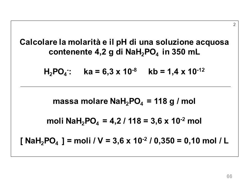 66 2 Calcolare la molarità e il pH di una soluzione acquosa contenente 4,2 g di NaH 2 PO 4 in 350 mL H 2 PO 4 - : ka = 6,3 x 10 -8 kb = 1,4 x 10 -12 m