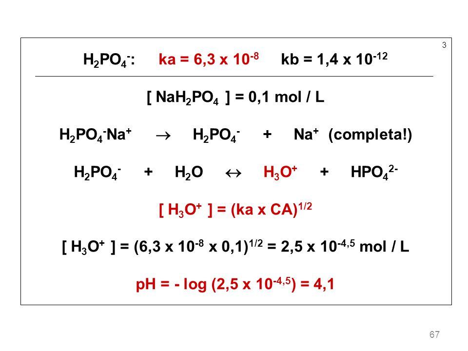 67 3 H 2 PO 4 - : ka = 6,3 x 10 -8 kb = 1,4 x 10 -12 [ NaH 2 PO 4 ] = 0,1 mol / L H 2 PO 4 - Na + H 2 PO 4 - + Na + (completa!) H 2 PO 4 - + H 2 O H 3