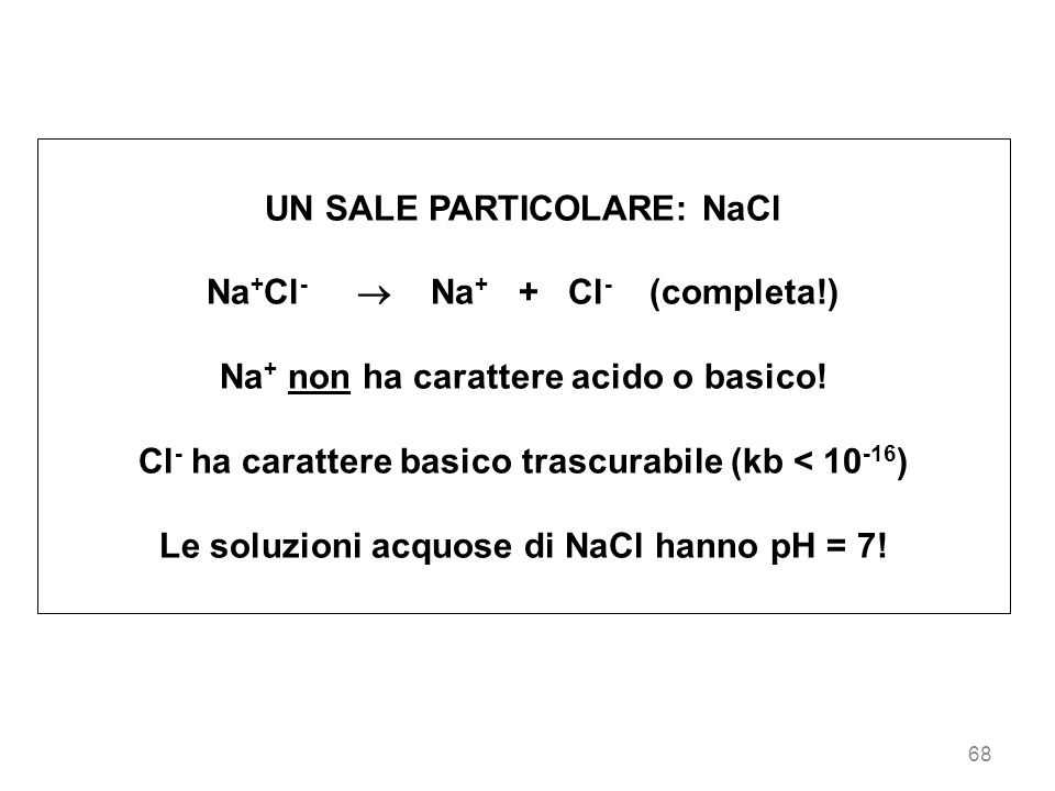 68 UN SALE PARTICOLARE: NaCl Na + Cl - Na + + Cl - (completa!) Na + non ha carattere acido o basico! Cl - ha carattere basico trascurabile (kb < 10 -1
