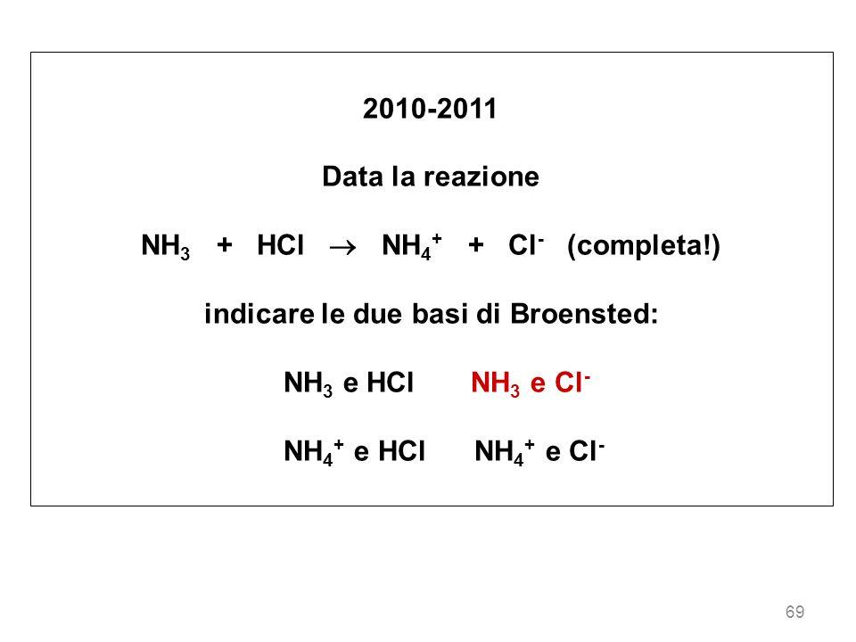 69 2010-2011 Data la reazione NH 3 + HCl NH 4 + + Cl - (completa!) indicare le due basi di Broensted: NH 3 e HCl NH 3 e Cl - NH 4 + e HCl NH 4 + e Cl