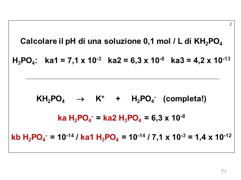 71 2 Calcolare il pH di una soluzione 0,1 mol / L di KH 2 PO 4 H 3 PO 4 : ka1 = 7,1 x 10 -3 ka2 = 6,3 x 10 -8 ka3 = 4,2 x 10 -13 KH 2 PO 4 K + + H 2 P