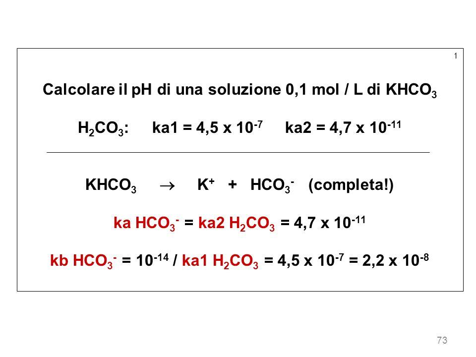 73 1 Calcolare il pH di una soluzione 0,1 mol / L di KHCO 3 H 2 CO 3 : ka1 = 4,5 x 10 -7 ka2 = 4,7 x 10 -11 KHCO 3 K + + HCO 3 - (completa!) ka HCO 3