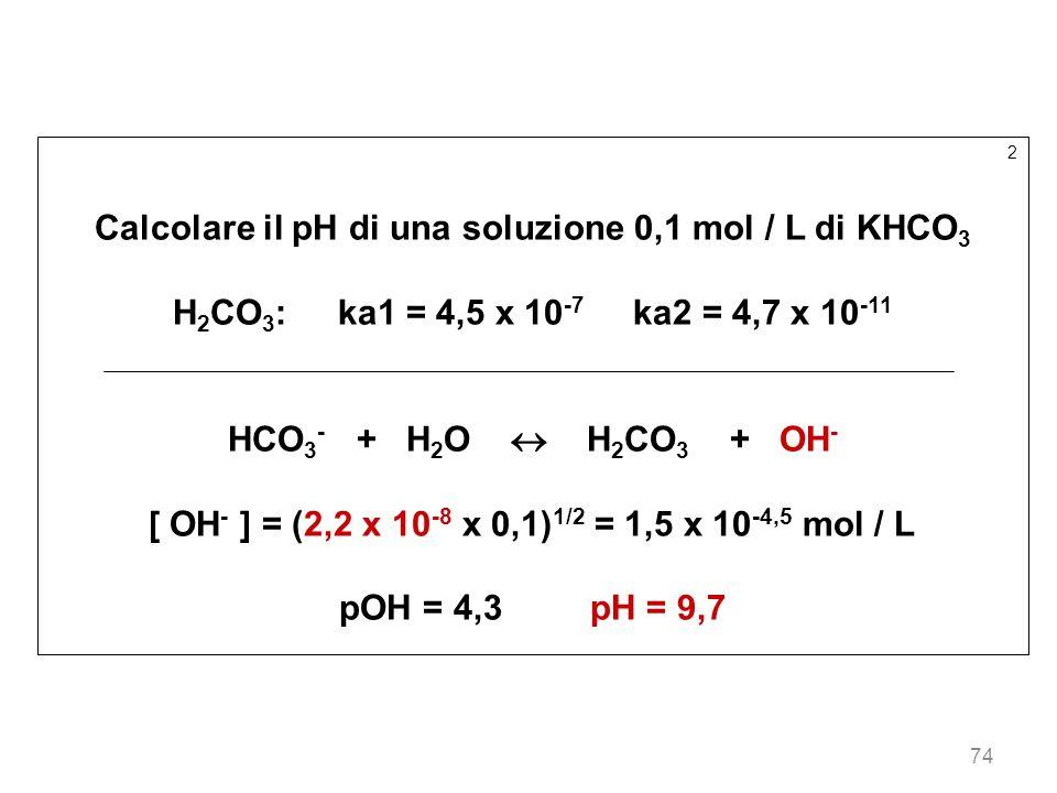 74 2 Calcolare il pH di una soluzione 0,1 mol / L di KHCO 3 H 2 CO 3 : ka1 = 4,5 x 10 -7 ka2 = 4,7 x 10 -11 HCO 3 - + H 2 O H 2 CO 3 + OH - [ OH - ] =