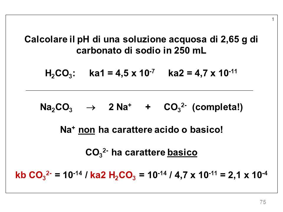 75 1 Calcolare il pH di una soluzione acquosa di 2,65 g di carbonato di sodio in 250 mL H 2 CO 3 : ka1 = 4,5 x 10 -7 ka2 = 4,7 x 10 -11 Na 2 CO 3 2 Na