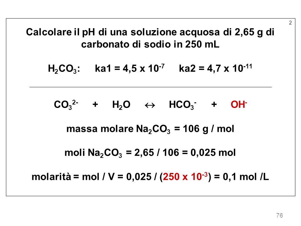 76 2 Calcolare il pH di una soluzione acquosa di 2,65 g di carbonato di sodio in 250 mL H 2 CO 3 : ka1 = 4,5 x 10 -7 ka2 = 4,7 x 10 -11 CO 3 2- + H 2