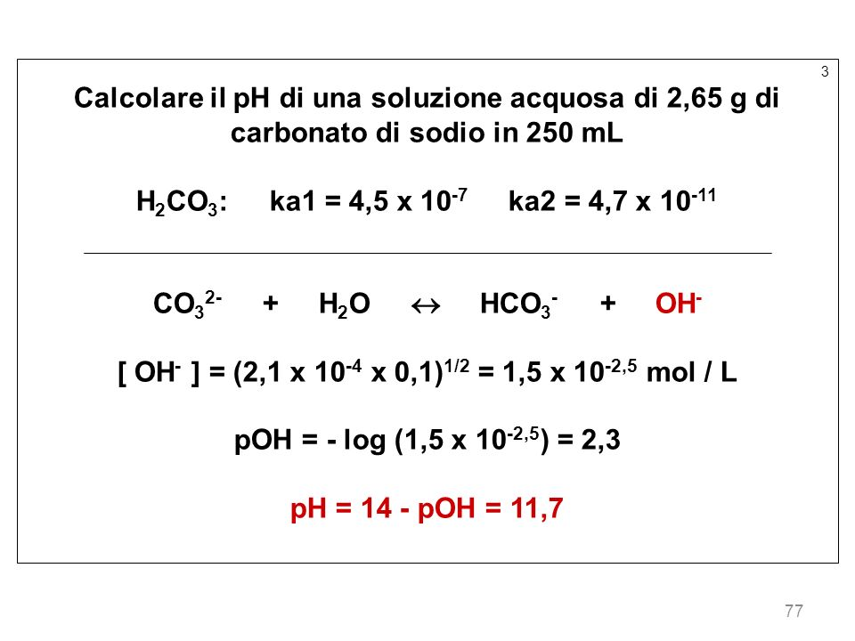 77 3 Calcolare il pH di una soluzione acquosa di 2,65 g di carbonato di sodio in 250 mL H 2 CO 3 : ka1 = 4,5 x 10 -7 ka2 = 4,7 x 10 -11 CO 3 2- + H 2