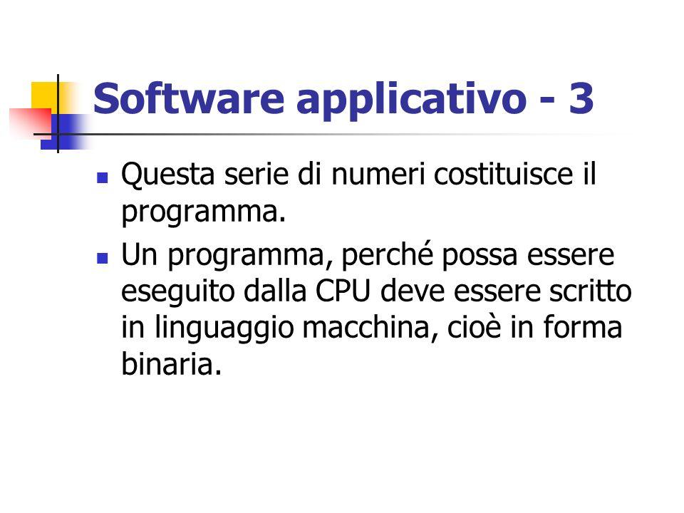Software applicativo - 3 Questa serie di numeri costituisce il programma. Un programma, perché possa essere eseguito dalla CPU deve essere scritto in