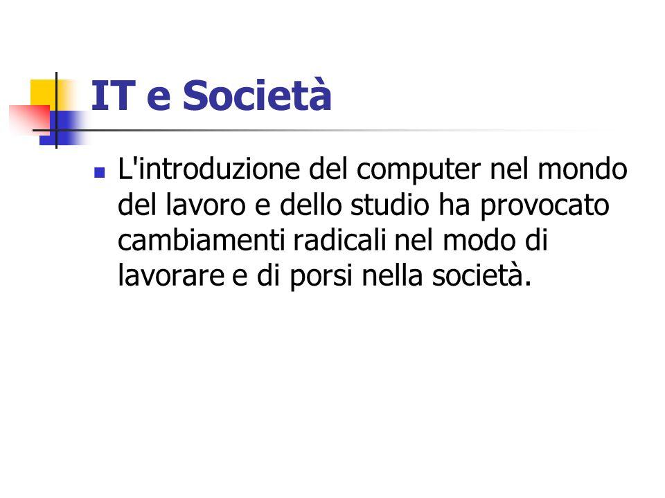 IT e Società L'introduzione del computer nel mondo del lavoro e dello studio ha provocato cambiamenti radicali nel modo di lavorare e di porsi nella s