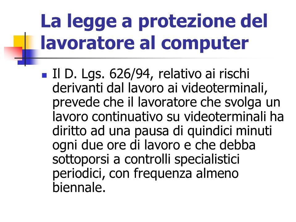 La legge a protezione del lavoratore al computer Il D. Lgs. 626/94, relativo ai rischi derivanti dal lavoro ai videoterminali, prevede che il lavorato