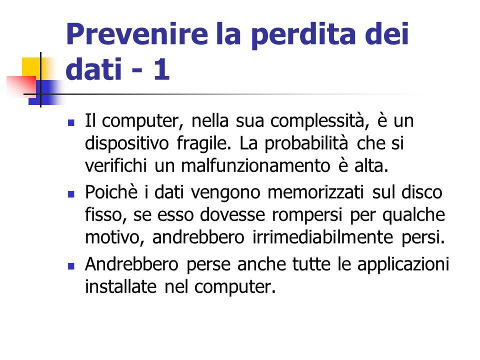 Prevenire la perdita dei dati - 1 Il computer, nella sua complessità, è un dispositivo fragile. La probabilità che si verifichi un malfunzionamento è