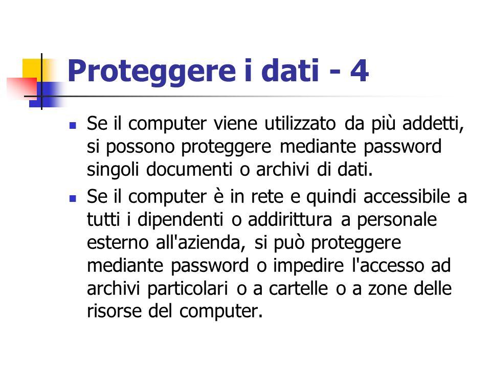Proteggere i dati - 4 Se il computer viene utilizzato da più addetti, si possono proteggere mediante password singoli documenti o archivi di dati. Se