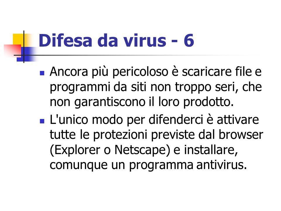 Difesa da virus - 6 Ancora più pericoloso è scaricare file e programmi da siti non troppo seri, che non garantiscono il loro prodotto. L'unico modo pe