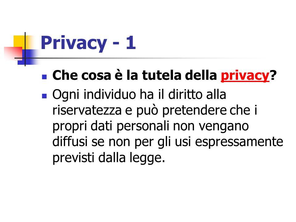 Privacy - 1 Che cosa è la tutela della privacy?privacy Ogni individuo ha il diritto alla riservatezza e può pretendere che i propri dati personali non