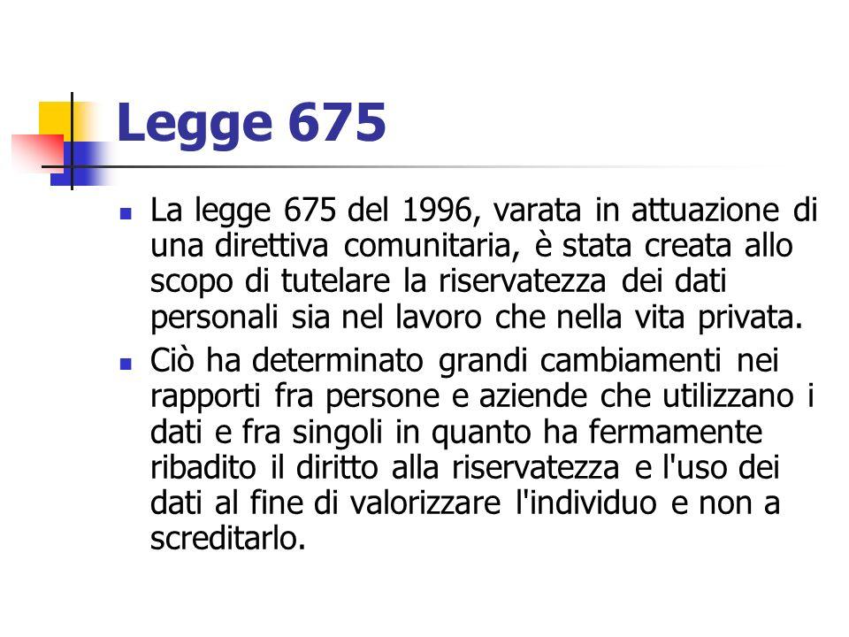 Legge 675 La legge 675 del 1996, varata in attuazione di una direttiva comunitaria, è stata creata allo scopo di tutelare la riservatezza dei dati per