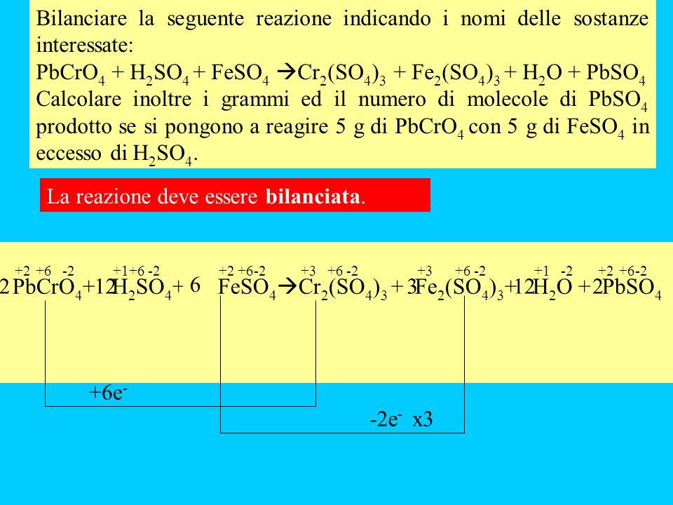 Bilanciare la seguente reazione indicando i nomi delle sostanze interessate: PbCrO 4 + H 2 SO 4 + FeSO 4 Cr 2 (SO 4 ) 3 + Fe 2 (SO 4 ) 3 + H 2 O + PbSO 4 Calcolare inoltre i grammi ed il numero di molecole di PbSO 4 prodotto se si pongono a reagire 5 g di PbCrO 4 con 5 g di FeSO 4 in eccesso di H 2 SO 4.