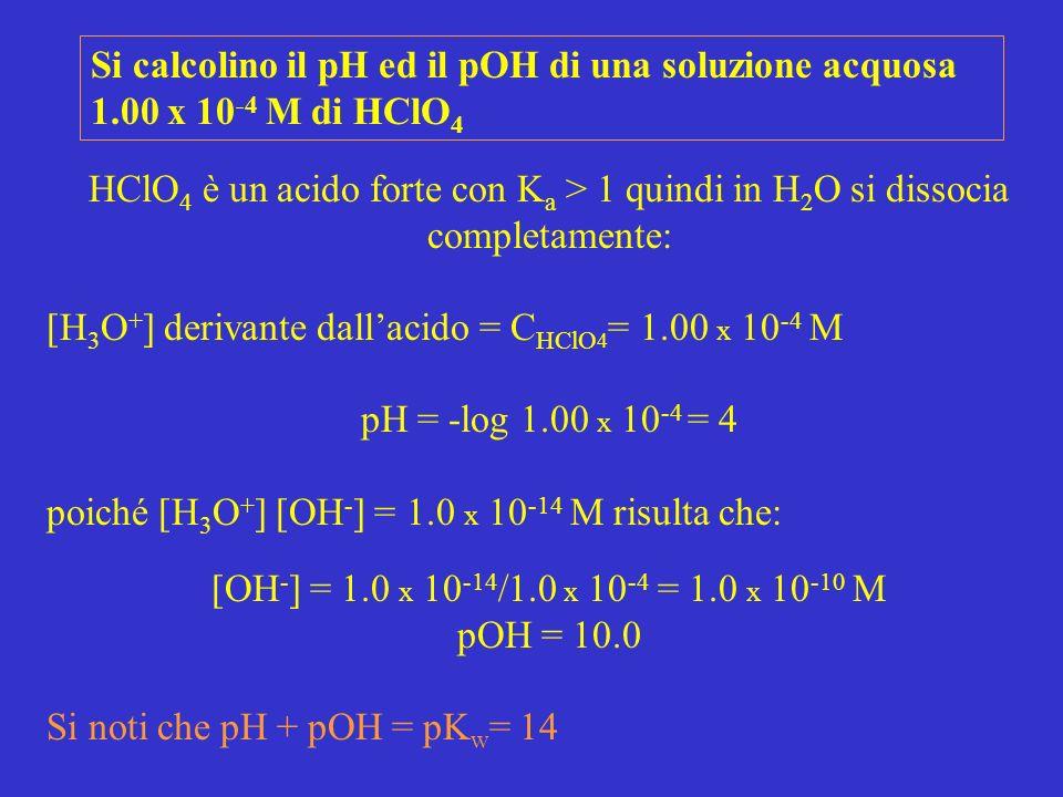 Si calcolino il pH ed il pOH di una soluzione acquosa 1.00 x 10 -4 M di HClO 4 HClO 4 è un acido forte con K a > 1 quindi in H 2 O si dissocia complet