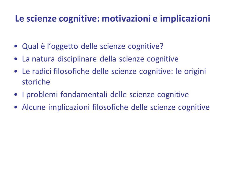 Le scienze cognitive: motivazioni e implicazioni Qual è loggetto delle scienze cognitive? La natura disciplinare della scienze cognitive Le radici fil