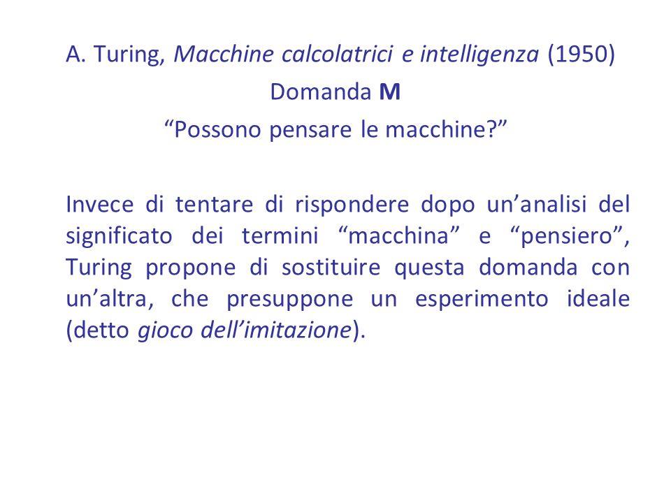 A. Turing, Macchine calcolatrici e intelligenza (1950) Domanda M Possono pensare le macchine? Invece di tentare di rispondere dopo unanalisi del signi