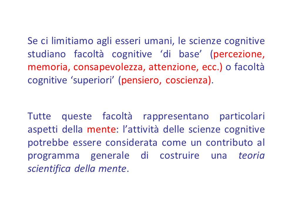 Se ci limitiamo agli esseri umani, le scienze cognitive studiano facoltà cognitive di base (percezione, memoria, consapevolezza, attenzione, ecc.) o f
