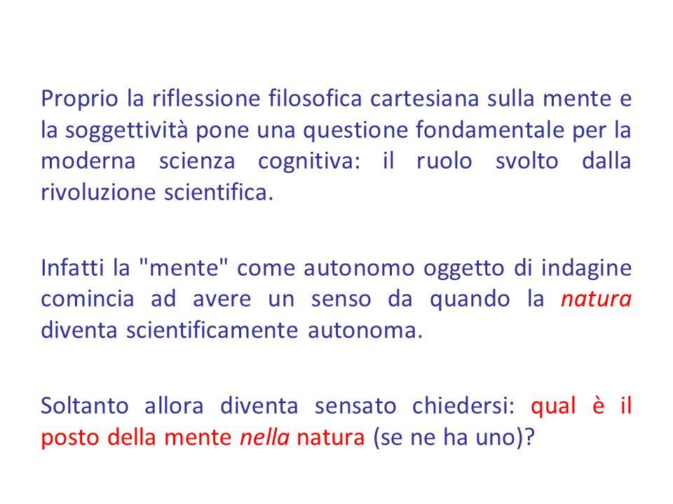Proprio la riflessione filosofica cartesiana sulla mente e la soggettività pone una questione fondamentale per la moderna scienza cognitiva: il ruolo