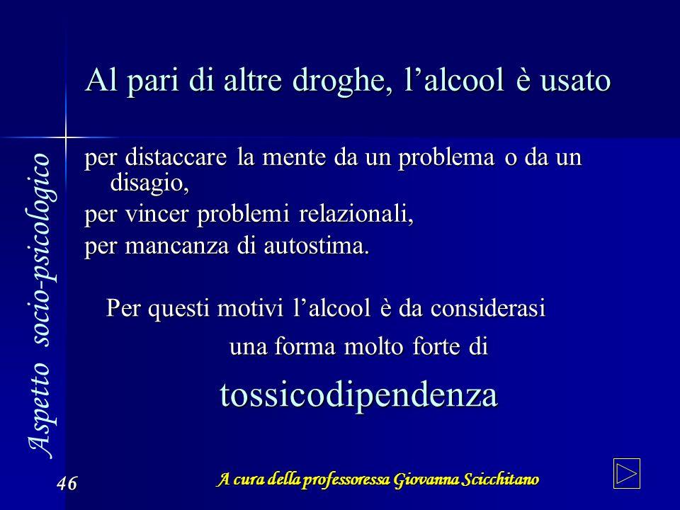 A cura della professoressa Giovanna Scicchitano 46 Al pari di altre droghe, lalcool è usato per distaccare la mente da un problema o da un disagio, pe