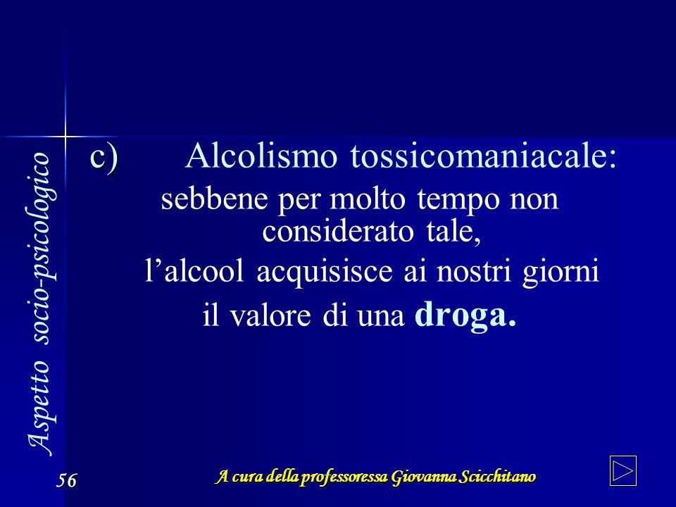 A cura della professoressa Giovanna Scicchitano 56 c) Alcolismo tossicomaniacale: sebbene per molto tempo non considerato tale, lalcool acquisisce ai