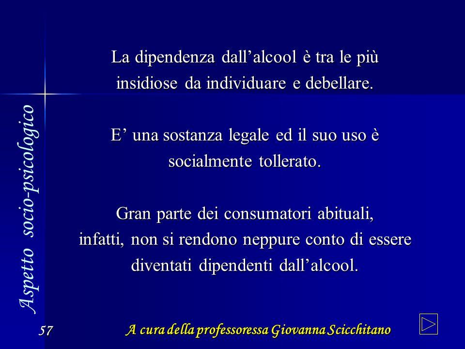 A cura della professoressa Giovanna Scicchitano 57 La dipendenza dallalcool è tra le più insidiose da individuare e debellare. E una sostanza legale e