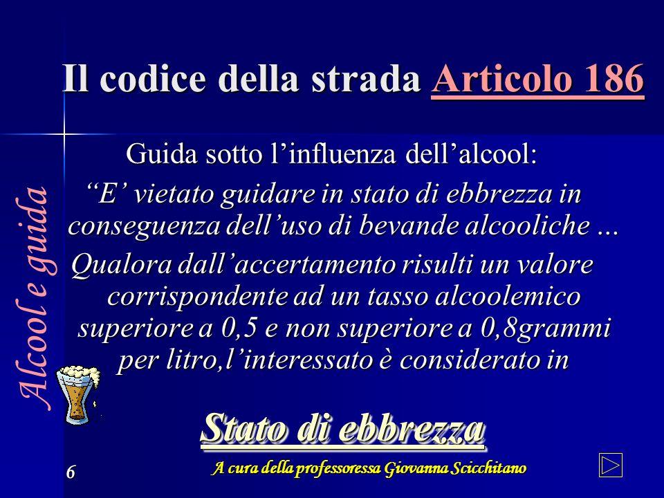 A cura della professoressa Giovanna Scicchitano 6 Il codice della strada Articolo 186 Guida sotto linfluenza dellalcool: E vietato guidare in stato di