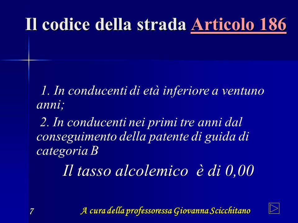 A cura della professoressa Giovanna Scicchitano 7 Il codice della strada Articolo 186 1. In conducenti di età inferiore a ventuno anni; 2. In conducen