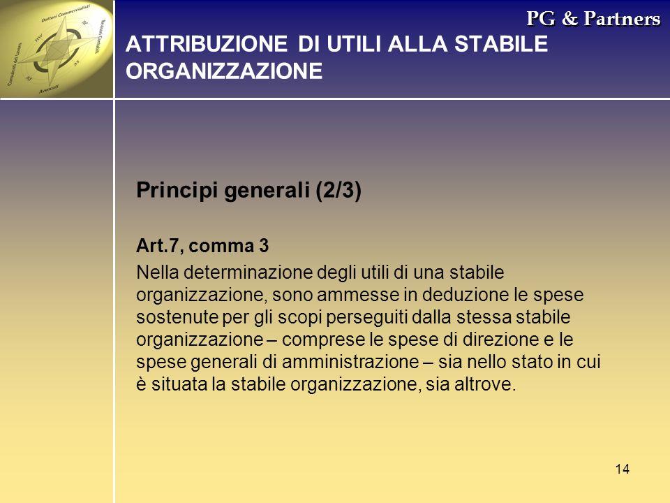14 PG & Partners Principi generali (2/3) ATTRIBUZIONE DI UTILI ALLA STABILE ORGANIZZAZIONE Art.7, comma 3 Nella determinazione degli utili di una stab