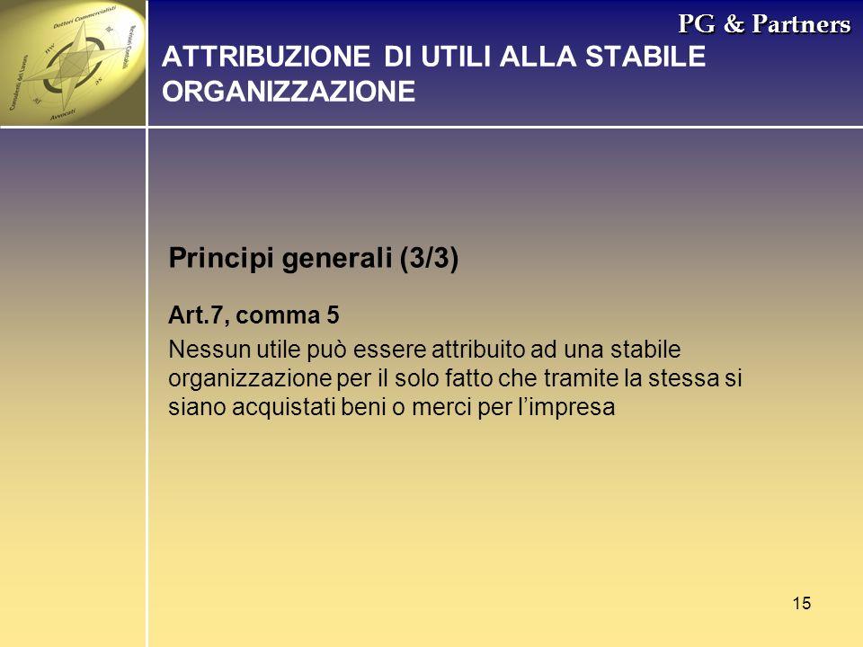 15 PG & Partners Principi generali (3/3) ATTRIBUZIONE DI UTILI ALLA STABILE ORGANIZZAZIONE Art.7, comma 5 Nessun utile può essere attribuito ad una st