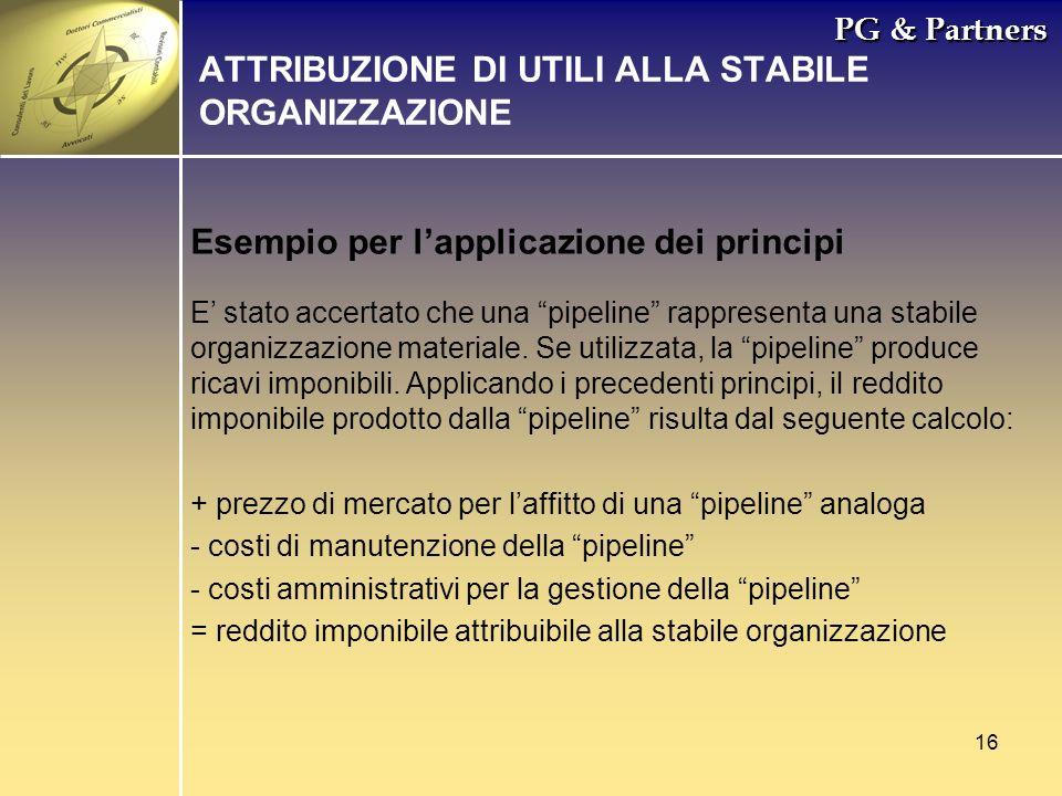 16 PG & Partners Esempio per lapplicazione dei principi ATTRIBUZIONE DI UTILI ALLA STABILE ORGANIZZAZIONE E stato accertato che una pipeline rappresen