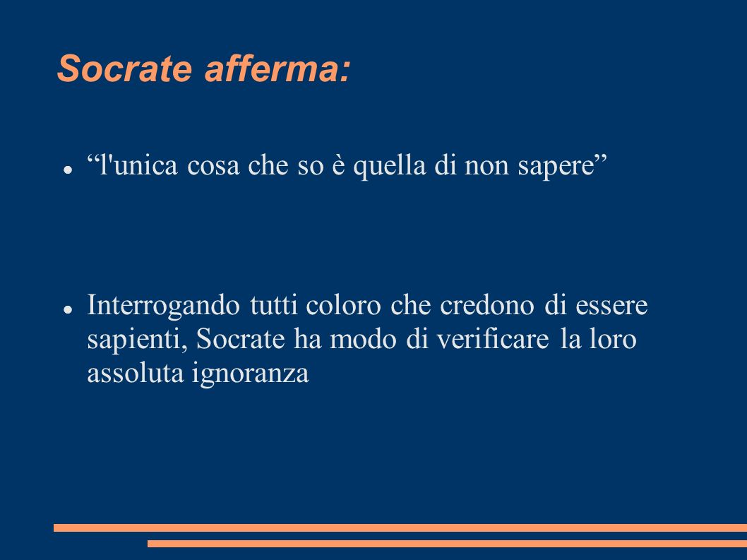 Socrate afferma: l'unica cosa che so è quella di non sapere Interrogando tutti coloro che credono di essere sapienti, Socrate ha modo di verificare la