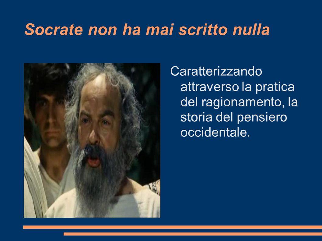Socrate non ha mai scritto nulla Caratterizzando attraverso la pratica del ragionamento, la storia del pensiero occidentale.