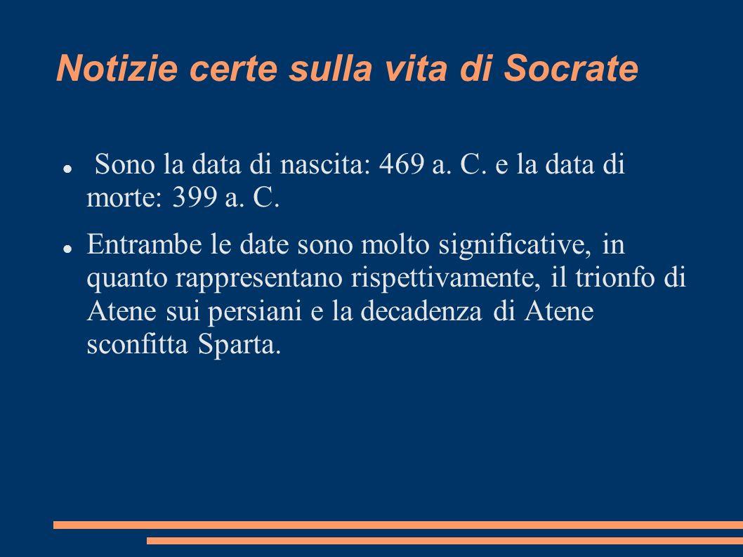 Notizie certe sulla vita di Socrate Sono la data di nascita: 469 a. C. e la data di morte: 399 a. C. Entrambe le date sono molto significative, in qua