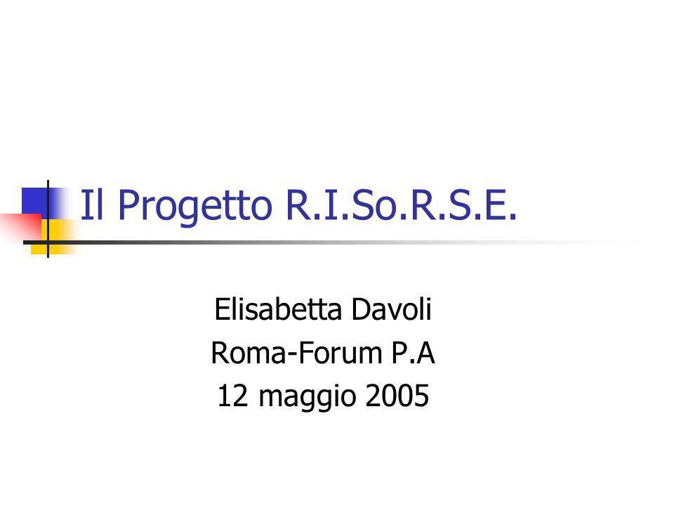 Il Progetto R.I.So.R.S.E. Elisabetta Davoli Roma-Forum P.A 12 maggio 2005