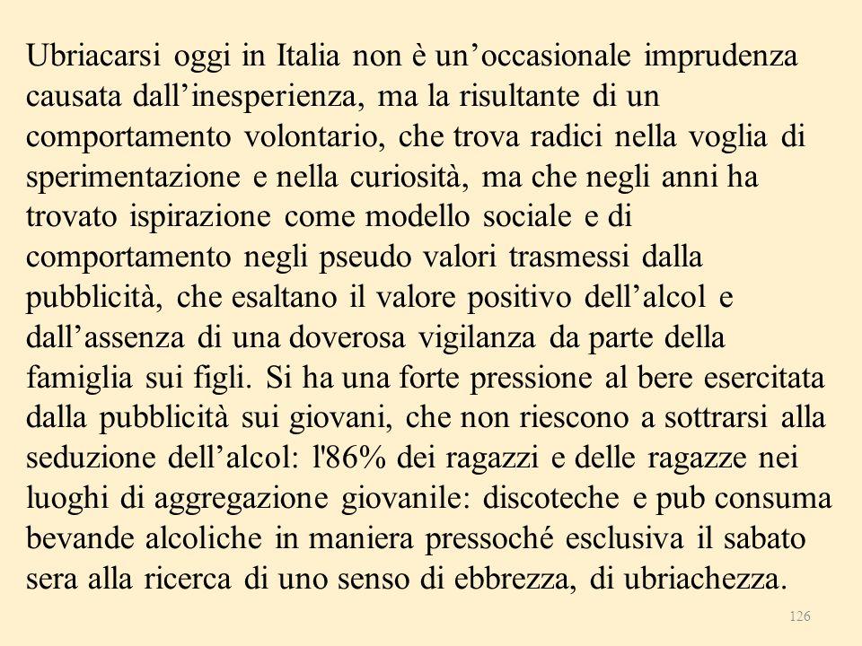 126 Ubriacarsi oggi in Italia non è unoccasionale imprudenza causata dallinesperienza, ma la risultante di un comportamento volontario, che trova radi