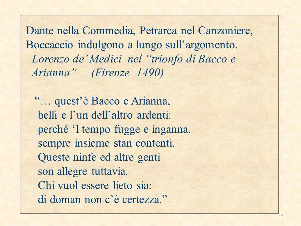 Dante nella Commedia, Petrarca nel Canzoniere, Boccaccio indulgono a lungo sullargomento. Lorenzo de Medici nel trionfo di Bacco e Arianna (Firenze 14
