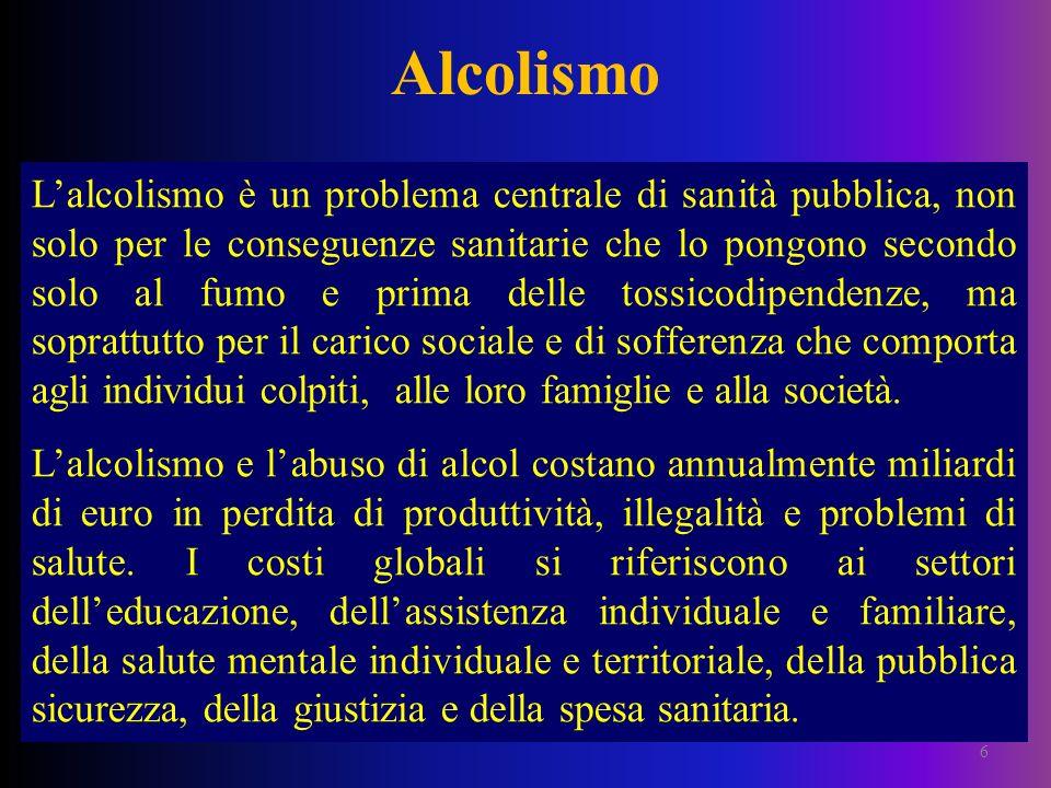 Alcolismo 6 Lalcolismo è un problema centrale di sanità pubblica, non solo per le conseguenze sanitarie che lo pongono secondo solo al fumo e prima de