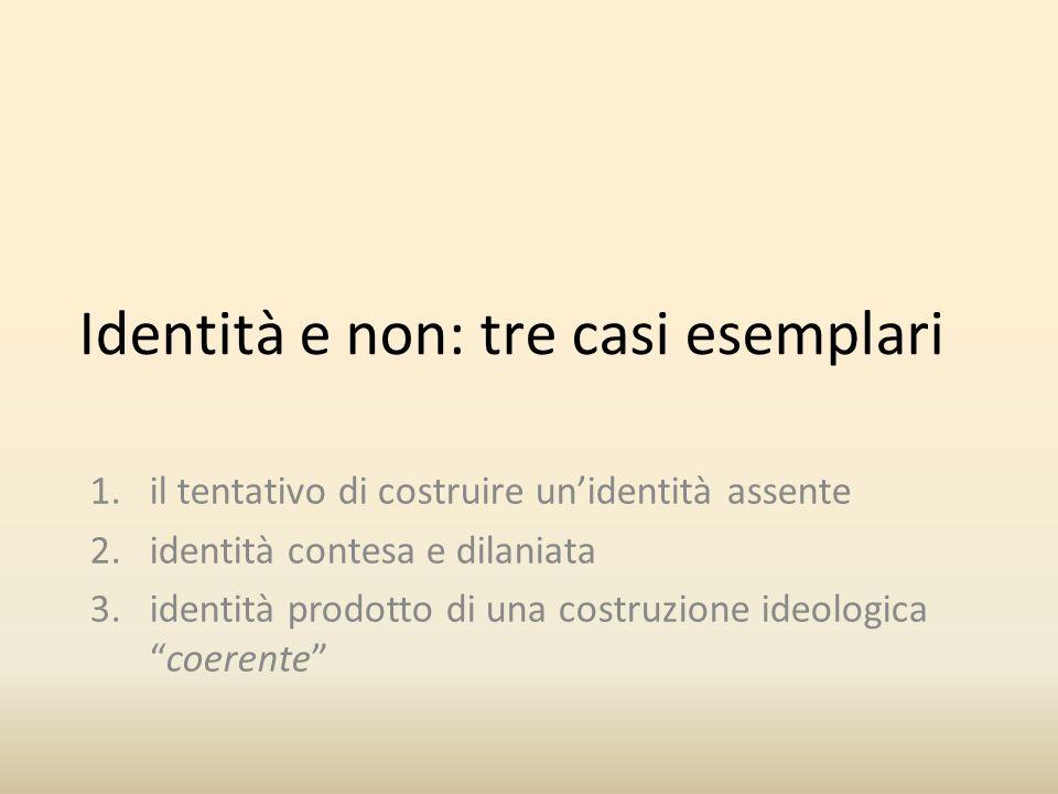 Identità e non: tre casi esemplari 1.il tentativo di costruire unidentità assente 2.identità contesa e dilaniata 3.identità prodotto di una costruzione ideologicacoerente