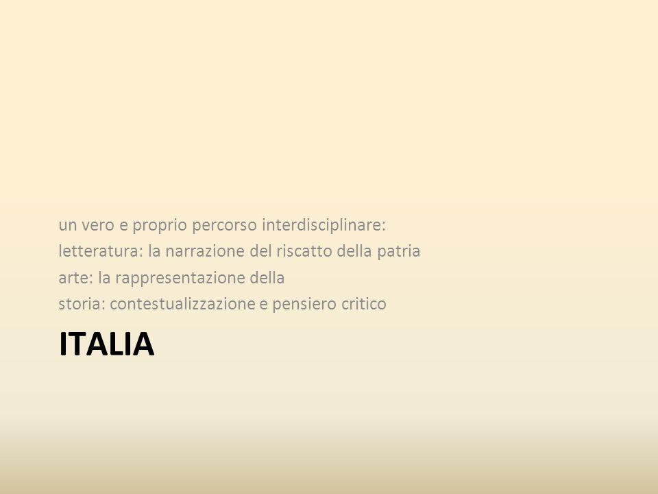 ITALIA un vero e proprio percorso interdisciplinare: letteratura: la narrazione del riscatto della patria arte: la rappresentazione della storia: contestualizzazione e pensiero critico