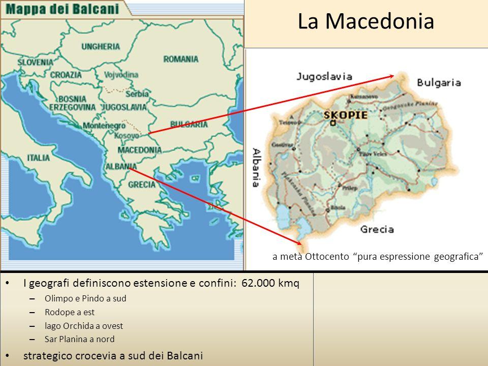 La Macedonia I geografi definiscono estensione e confini: 62.000 kmq – Olimpo e Pindo a sud – Rodope a est – lago Orchida a ovest – Sar Planina a nord strategico crocevia a sud dei Balcani a metà Ottocento pura espressione geografica