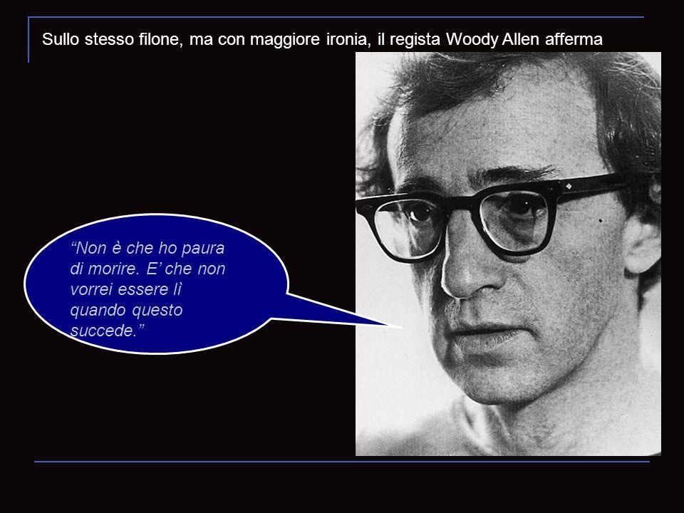 Sullo stesso filone, ma con maggiore ironia, il regista Woody Allen afferma Non è che ho paura di morire. E che non vorrei essere lì quando questo suc