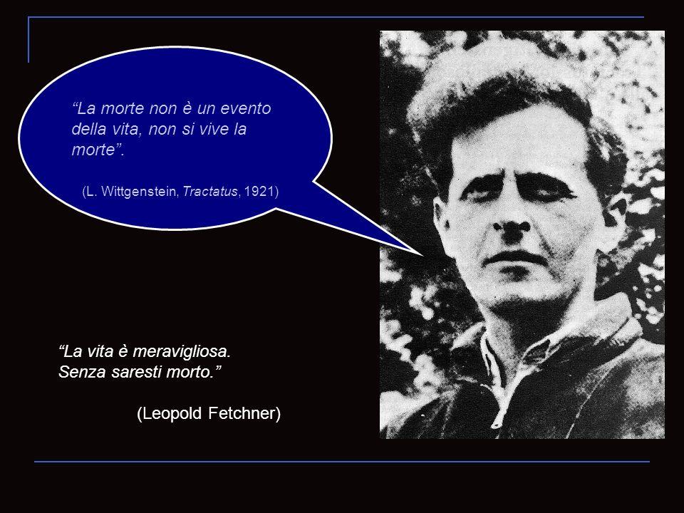 La morte non è un evento della vita, non si vive la morte. (L. Wittgenstein, Tractatus, 1921) La vita è meravigliosa. Senza saresti morto. (Leopold Fe