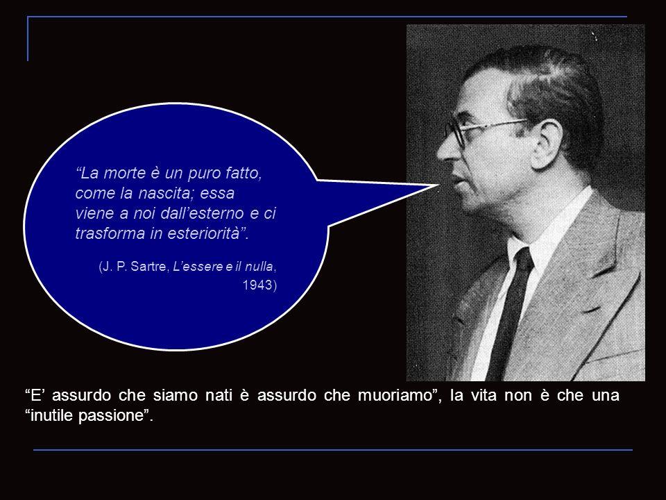 La morte è un puro fatto, come la nascita; essa viene a noi dallesterno e ci trasforma in esteriorità. (J. P. Sartre, Lessere e il nulla, 1943) E assu